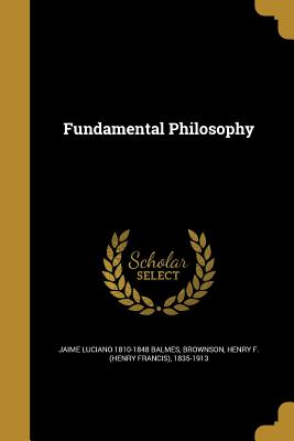 Fundamental Philosophy - Balmes, Jaime Luciano 1810-1848, and Brownson, Henry F (Henry Francis) 1835 (Creator)