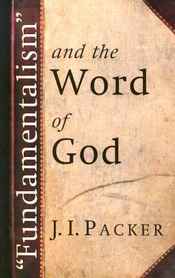 Fundamentalism and the Word of God - Packer, J I, Prof., PH.D
