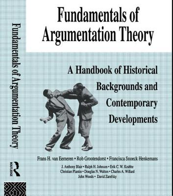 Fundamentals of Argumentation Theory: A Handbook of Historical Backgrounds and Contemporary Developments - Eemeren, F H Van, and Van, Eemeren, and Van Eemeren, Frans H