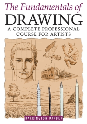 Fundamentals of Drawing: A Complete Professional Course for Artists - Barber, Barrington