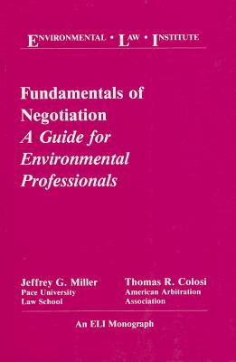 Fundamentals of Negotiation: A Guide for Environmental Professionals - Miller, Jeffrey G, and Colosi, Thomas R