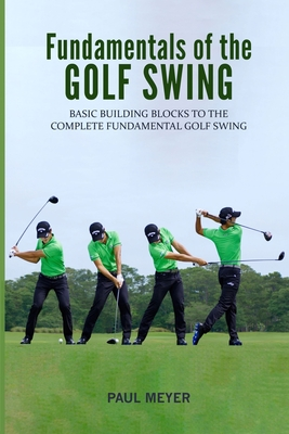Fundamentals of the Golf Swing: Basic Building Blocks to the Complete Fundamental Golf Swing - Meyer, Paul