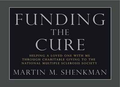 Funding the Cure: Helping a Loved One with MS Through Charitable Giving to the National Multiple Sclerosis Society - Shenkman, Martin M, CPA, MBA, Jd