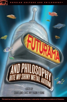 Futurama and Philosophy: Bite My Shiny Metal Axiom - Lewis, Courtland (Editor), and Young, Shaun P (Editor)