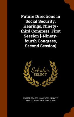 Future Directions in Social Security. Hearings, Ninety-Third Congress, First Session [-Ninety-Fourth Congress, Second Session] - United States Congress Senate Special (Creator)
