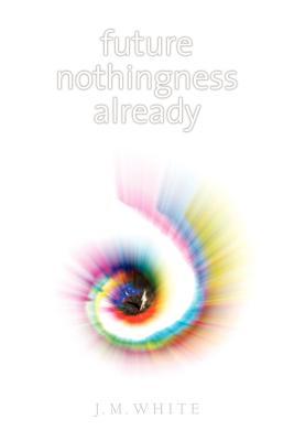 Future Nothingness Already - White, James Michael