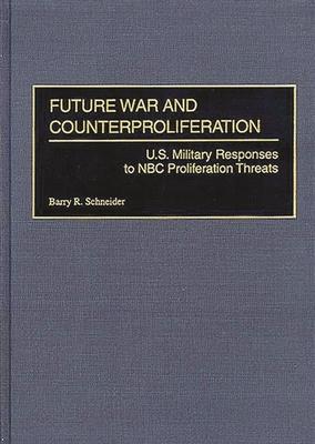 Future War and Counterproliferation: U.S. Military Responses to NBC Proliferation Threats - Schneider, Barry R, Dr., PH.D.