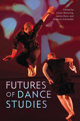 Futures of Dance Studies - Manning, Susan (Editor), and Ross, Janice (Editor), and Schneider, Rebecca (Editor)