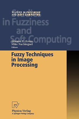 Fuzzy Techniques in Image Processing - Kerre, Etienne E. (Editor), and Nachtegael, Mike (Editor)