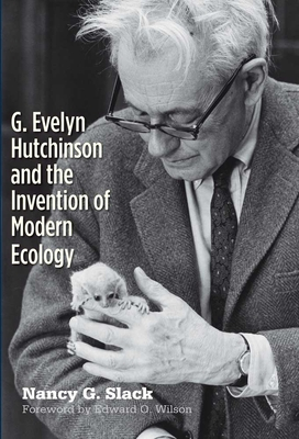 G. Evelyn Hutchinson and the Invention of Modern Ecology - Slack, Nancy G