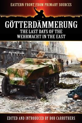 G Tterd Mmerung - The Last Days of the Werhmacht in the East - Carruthers, Bob (Editor)