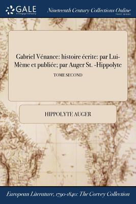 Gabriel Venance: Histoire Ecrite: Par Lui-Meme Et Publiee; Par Auger St. -Hippolyte; Tome Second - Auger, Hippolyte