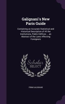 Galignani's New Paris Guide: Containing an Accurate Statistical and Historical Description of All the Institutions, Public Edifices ... an Abstract of the Laws Affecting Foreigners - Galignani, Firm