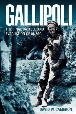 Gallipoli: The Final Battles and Evacuation of ANZAC - Cameron, David W.