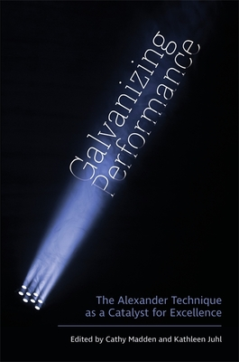 Galvanizing Performance: The Alexander Technique as a Catalyst for Excellence - Juhl, Kathleen (Editor)