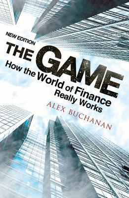 Game: How the World of Finance Really Works - Buchanan, Alex