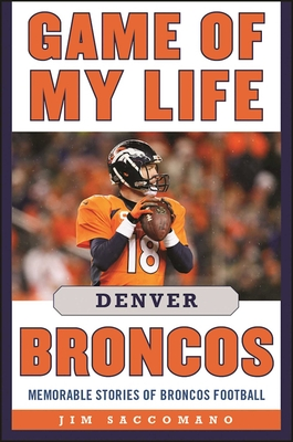 Game of My Life Denver Broncos: Memorable Stories of Broncos Football - Saccomano, Jim