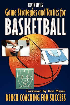 Game Strategies and Tactics for Basketball: Bench Coaching for Success - Sivils, Kevin
