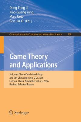 Game Theory and Applications: 3rd Joint China-Dutch Workshop and 7th China Meeting, GTA 2016, Fuzhou, China, November 20-23, 2016, Revised Selected Papers - Li, Deng-Feng (Editor), and Yang, Xiao-Guang (Editor), and Uetz, Marc (Editor)