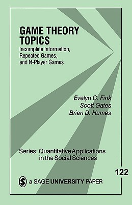 Game Theory Topics: Incomplete Information, Repeated Games and N-Player Games - Fink, Evelyn C, Dr. (Editor), and Humes, Brian D, Dr., and Gates, Scott, Dr.