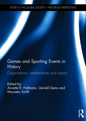 Games and Sporting Events in History: Organisations, Performances and Impact - Hofmann, Annette R (Editor), and Gems, Gerald (Editor), and Smith, Maureen (Editor)