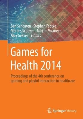 Games for Health 2014: Proceedings of the 4th Conference on Gaming and Playful Interaction in Healthcare - Schouten, Ben (Editor), and Fedtke, Stephen (Editor), and Schijven, Marlies (Editor)