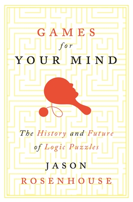 Games for Your Mind: The History and Future of Logic Puzzles - Rosenhouse, Jason