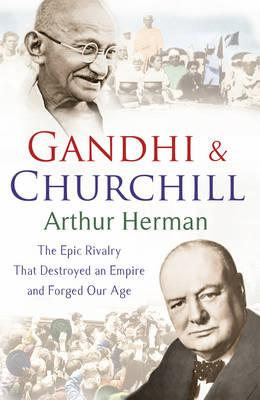 Gandhi and Churchill: The Rivalry That Destroyed an Empire and Forged Our Age - Herman, Arthur