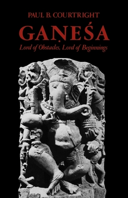 Ganesa: Lord of Obstacles, Lord of Beginnings - Courtright, Paul B