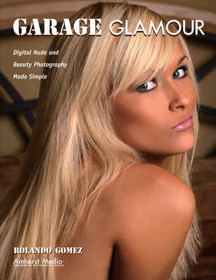 Garage Glamour: Digital Nude and Beauty Photography Made Simple - Gomez, Rolando
