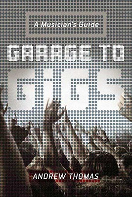 Garage to Gigs: A Musician's Guide - Thomas, Andrew