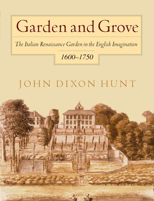 Garden and Grove: The Italian Renaissance Garden in the English Imagination, 1600-1750 - Hunt, John Dixon