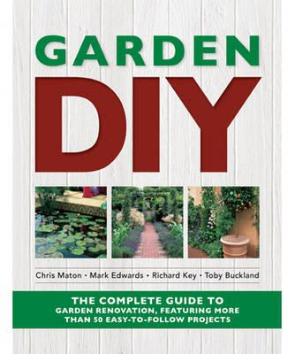 Garden DIY: The Complete Guide to Garden Renovation Projects - Maton, Chris, and Edwards, Mark, and Key, Richard
