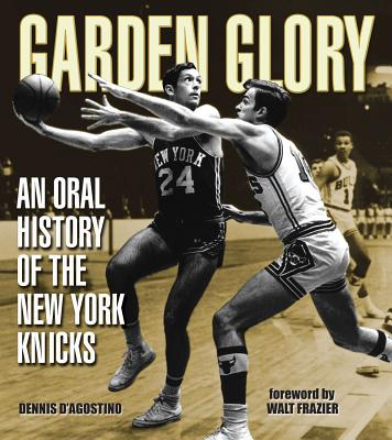 Garden Glory: The Oral History of the New York Knicks - D'Agostino, Dennis, and Frazier, Walt (Foreword by)