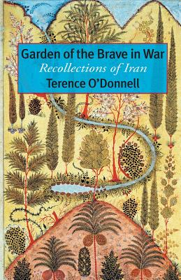 Garden of the Brave in War: Recollections of Iran - O'Donnell, Terence