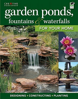 Garden Ponds, Fountains & Waterfalls for Your Home - Editors of Creative Homeowner, and How-To