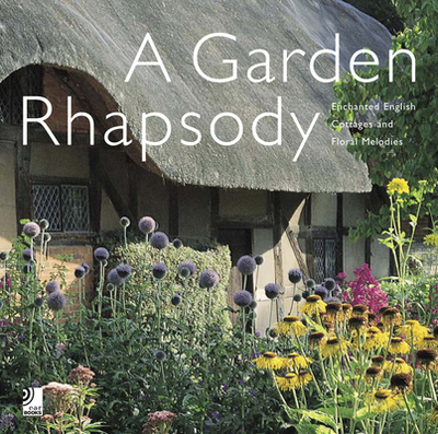 Garden Rhapsody: Enchanted English Cottage Gardens and Floral Melodies - Lawson, Andrew (Photographer)