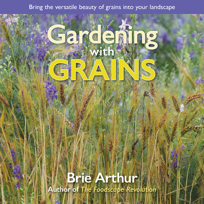Gardening with Grains: Bring the Versatile Beauty of Grains to Your Edible Landscape - Arthur, Brie