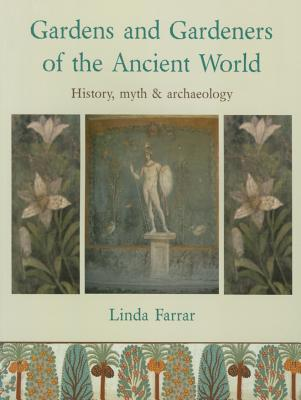 Gardens and Gardeners of the Ancient World: History, Myth and Archaeology - Farrar, Linda