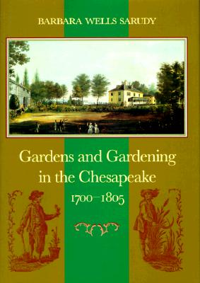 Gardens and Gardening in the Chesapeake, 1700-1805 - Sarudy, Barbara Wells, Professor