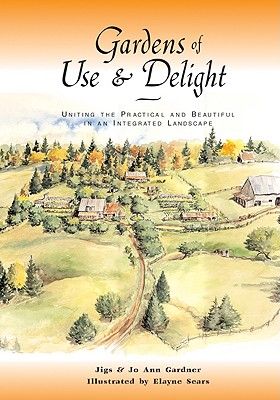 Gardens of Use & Delight: Uniting the Practical and Beautiful in an Integrated Landscape - Gardner, Jiggs, and Gardner, JoAnn