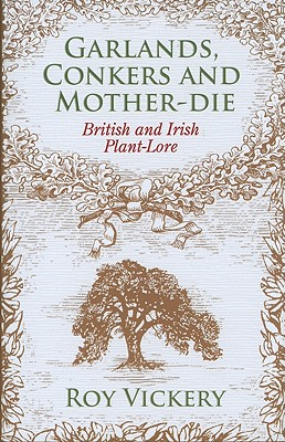 Garlands, Conkers and Mother-Die: British and Irish Plant-Lore - Vickery, Roy