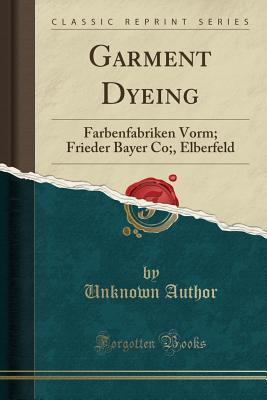 Garment Dyeing: Farbenfabriken Vorm; Frieder Bayer Co;, Elberfeld (Classic Reprint) - Author, Unknown