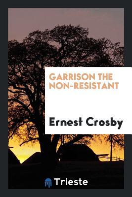 Garrison the Non-Resistant - Crosby, Ernest