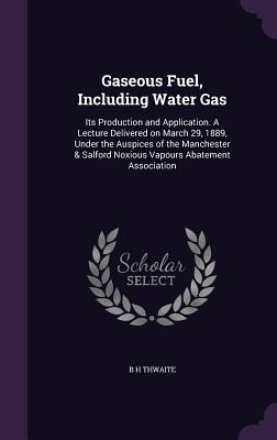 Gaseous Fuel, Including Water Gas: Its Production and Application. a Lecture Delivered on March 29, 1889, Under the Auspices of the Manchester & Salford Noxious Vapours Abatement Association - Thwaite, B H