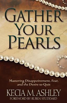 Gather Your Pearls: Mastering Disappointment, Fear and the Desire to Quit - Ashley, Kecia