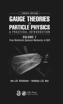 Gauge Theories in Particle Physics: A Practical Introduction, Volume 1: From Relativistic Quantum Mechanics to Qed, Fourth Edition - Aitchison, Ian Johnston Rhind, and Hey, Anthony J G