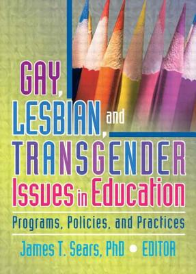 Gay, Lesbian, and Transgender Issues in Education - Sears, James T, Professor, Ph.D. (Editor)