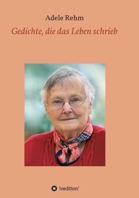Gedichte, Die Das Leben Schrieb - Rehm, Robin (Editor), and Rehm, Adele