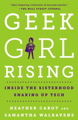 Geek Girl Rising: Inside the Sisterhood Shaking Up Tech - Cabot, Heather, and Walravens, Samantha